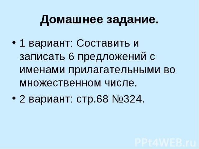 Домашнее задание. 1 вариант: Составить и записать 6 предложений с именами прилагательными во множественном числе.2 вариант: стр.68 №324.