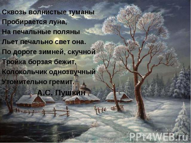 Сквозь волнистые туманыПробирается луна,На печальные поляныЛьет печально свет она.По дороге зимней, скучнойТройка борзая бежит,Колокольчик однозвучныйУтомительно гремит. А.С. Пушкин