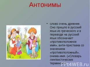 Антонимы слово очень древнее. Оно пришло в русский язык из греческого и в перево