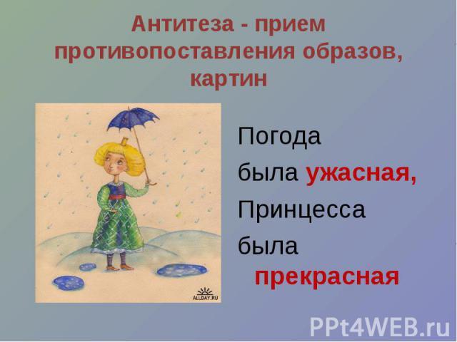 Антитеза - прием противопоставления образов, картин Погода была ужасная, Принцесса была прекрасная