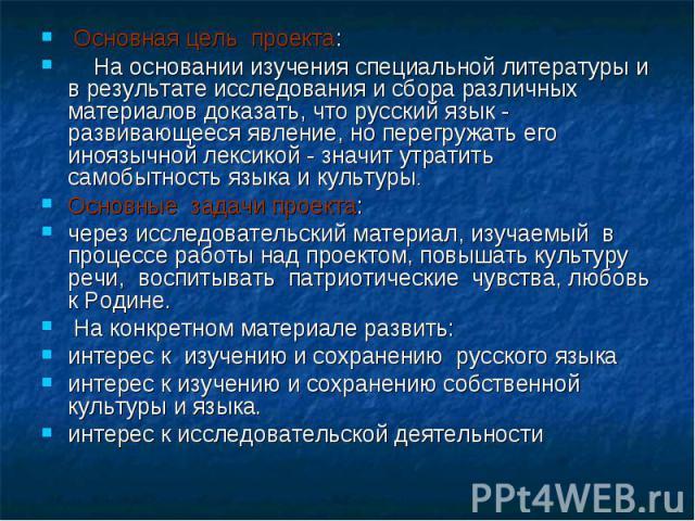 Основная цель проекта: На основании изучения специальной литературы и в результате исследования и сбора различных материалов доказать, что русский язык - развивающееся явление, но перегружать его иноязычной лексикой - значит утратить самобытност…