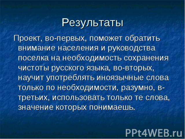 Результаты Проект, во-первых, поможет обратить внимание населения и руководства поселка на необходимость сохранения чистоты русского языка, во-вторых, научит употреблять иноязычные слова только по необходимости, разумно, в-третьих, использовать толь…