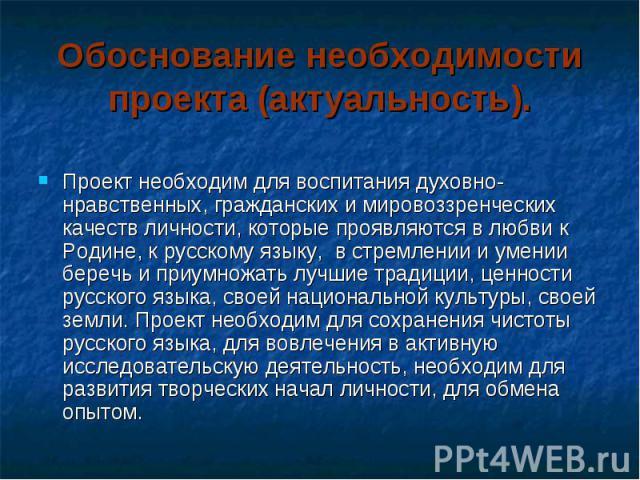 Обоснование необходимости проекта (актуальность). Проект необходим для воспитания духовно-нравственных, гражданских и мировоззренческих качеств личности, которые проявляются в любви к Родине, к русскому языку, в стремлении и умении беречь и приумнож…