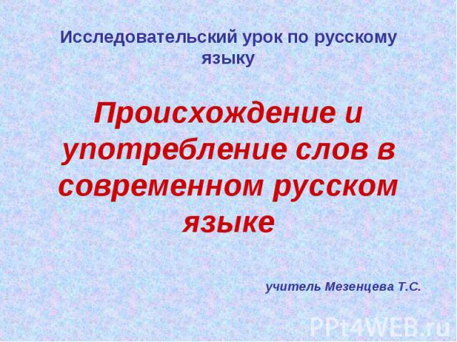 Исследовательский урок по русскому языку Происхождение и употребление слов в современном русском языкеучитель Мезенцева Т.С.