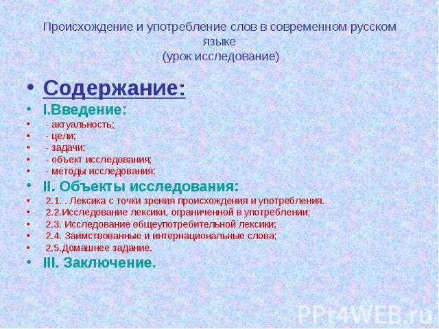 Происхождение и употребление слов в современном русском языке (урок исследование) Содержание:I.Введение: - актуальность; - цели; - задачи; - объект исследования; - методы исследования;II. Объекты исследования: 2.1. . Лексика с точки зрения происхожд…