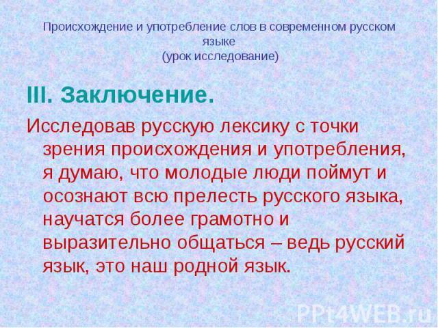 Происхождение и употребление слов в современном русском языке (урок исследование) III. Заключение.Исследовав русскую лексику с точки зрения происхождения и употребления, я думаю, что молодые люди поймут и осознают всю прелесть русского языка, научат…