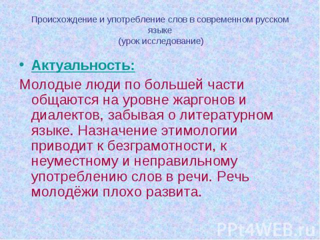 Происхождение и употребление слов в современном русском языке (урок исследование) Актуальность:Молодые люди по большей части общаются на уровне жаргонов и диалектов, забывая о литературном языке. Назначение этимологии приводит к безграмотности, к не…