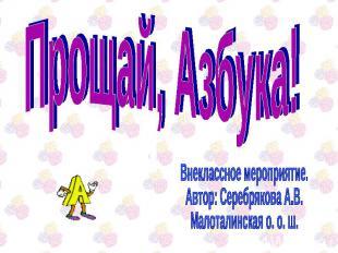 Прощай, Азбука! Внеклассное мероприятие.Автор: Серебрякова А.В.Малоталинская о.