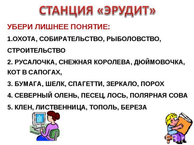 СТАНЦИЯ «ЭРУДИТ» УБЕРИ ЛИШНЕЕ ПОНЯТИЕ:ОХОТА, СОБИРАТЕЛЬСТВО, РЫБОЛОВСТВО, СТРОИТЕЛЬСТВО2. РУСАЛОЧКА, СНЕЖНАЯ КОРОЛЕВА, ДЮЙМОВОЧКА, КОТ В САПОГАХ, 3. БУМАГА, ШЕЛК, СПАГЕТТИ, ЗЕРКАЛО, ПОРОХ4. СЕВЕРНЫЙ ОЛЕНЬ, ПЕСЕЦ, ЛОСЬ, ПОЛЯРНАЯ СОВА5. КЛЕН, ЛИСТВЕНН…