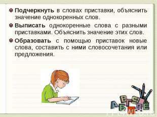 Подчеркнуть в словах приставки, объяснить значение однокоренных слов.Выписать од
