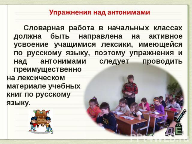 Упражнения над антонимами Словарная работа в начальных классах должна быть направлена на активное усвоение учащимися лексики, имеющейся по русскому языку, поэтому упражнения и над антонимами следует проводить преимущественнона лексическом материале …