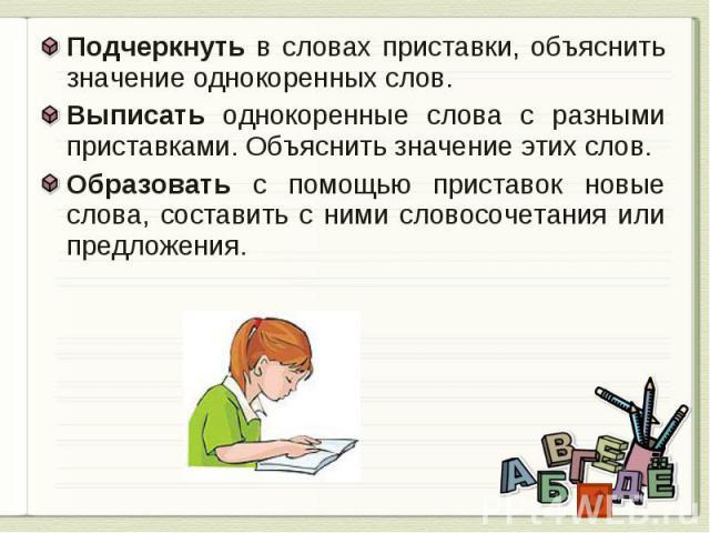 Подчеркнуть в словах приставки, объяснить значение однокоренных слов.Выписать однокоренные слова с разными приставками. Объяснить значение этих слов.Образовать с помощью приставок новые слова, составить с ними словосочетания или предложения.