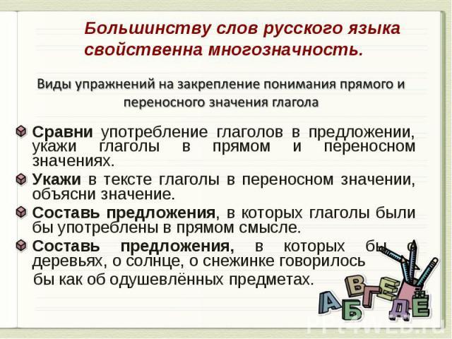 Большинству слов русского языка свойственна многозначность. Виды упражнений на закрепление понимания прямого и переносного значения глаголаСравни употребление глаголов в предложении, укажи глаголы в прямом и переносном значениях.Укажи в тексте глаго…