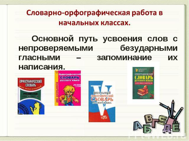 Словарно-орфографическая работа в начальных классах. Основной путь усвоения слов с непроверяемыми безударными гласными – запоминание их написания.