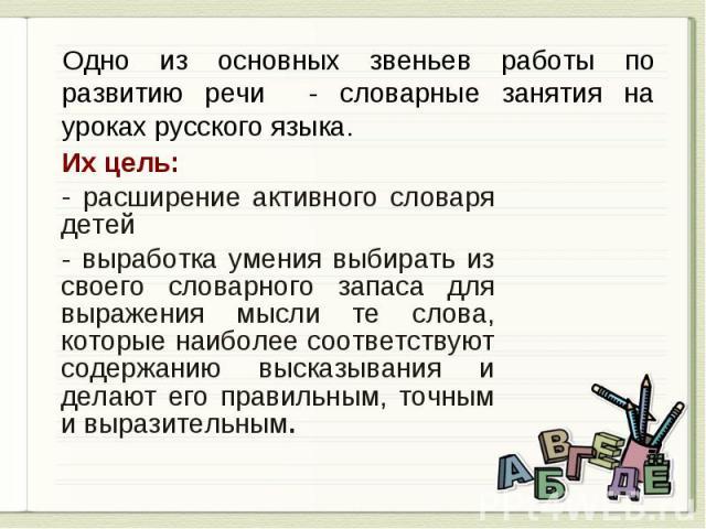 Одно из основных звеньев работы по развитию речи - словарные занятия на уроках русского языка. Их цель: расширение активного словаря детей выработка умения выбирать из своего словарного запаса для выражения мысли те слова, которые наиболее соответст…