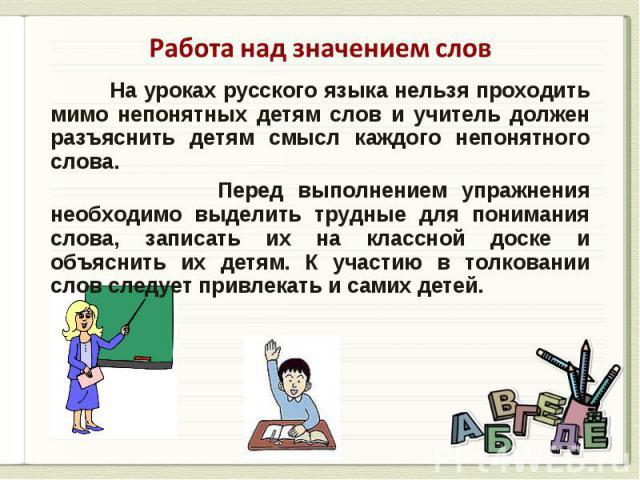 Работа над значением слов На уроках русского языка нельзя проходить мимо непонятных детям слов и учитель должен разъяснить детям смысл каждого непонятного слова. Перед выполнением упражнения необходимо выделить трудные для понимания слова, записать …