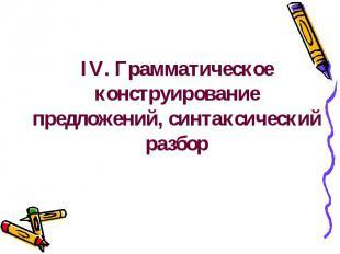 IV. Грамматическое конструирование предложений, синтаксический разбор
