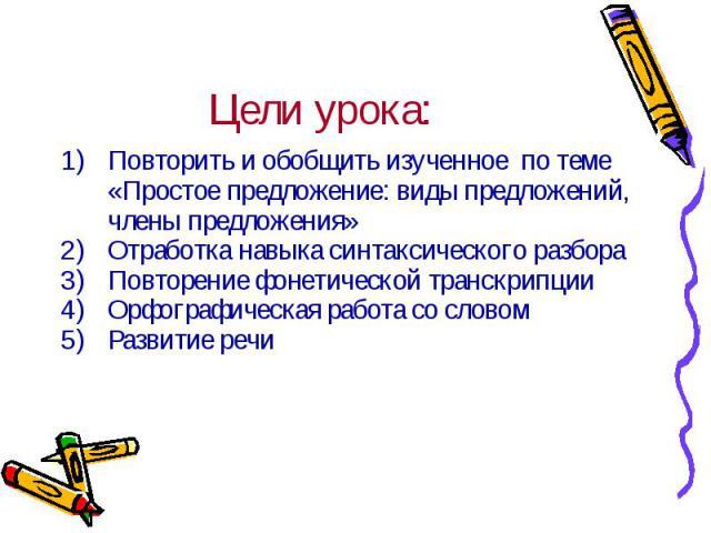 Цели урока: Повторить и обобщить изученное по теме «Простое предложение: виды предложений, члены предложения»Отработка навыка синтаксического разбораПовторение фонетической транскрипцииОрфографическая работа со словомРазвитие речи
