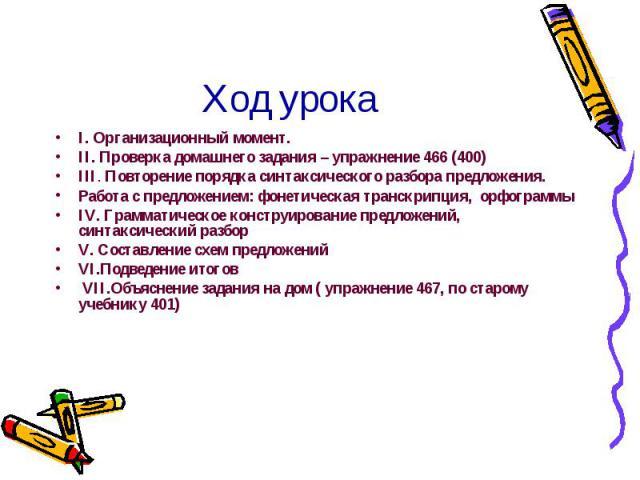 Ход урока I. Организационный момент. II. Проверка домашнего задания – упражнение 466 (400) III. Повторение порядка синтаксического разбора предложения.Работа с предложением: фонетическая транскрипция, орфограммыIV. Грамматическое конструирование пре…