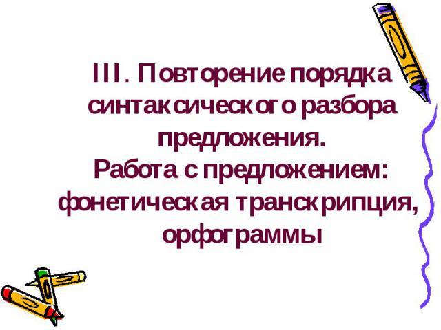 III. Повторение порядка синтаксического разбора предложения.Работа с предложением: фонетическая транскрипция, орфограммы
