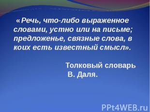 « Речь, что-либо выраженное словами, устно или на письме; предложенье, связные с