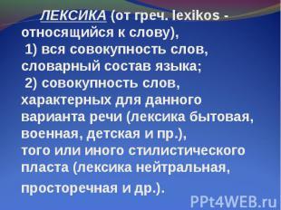 ЛЕКСИКА (от греч. lexikos - относящийся к слову), 1) вся совокупность слов, слов