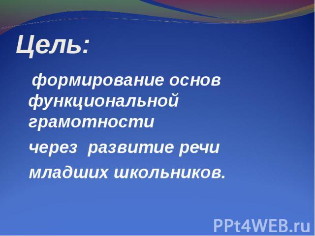 Цель: формирование основ функциональной грамотности через развитие речи младших школьников.