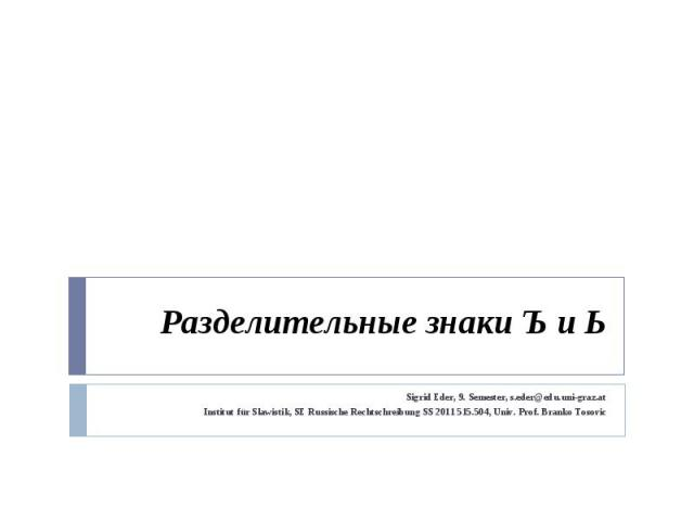 Разделительные знаки Ъ и Ь Sigrid Eder, 9. Semester, s.eder@edu.uni-graz.atInstitut für Slawistik, SE Russische Rechtschreibung SS 2011 515.504, Univ. Prof. Branko Tosovic