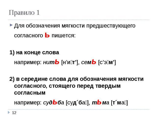 Правило 1 Для обозначения мягкости предшествующего согласного ь пишется:1) на конце слованапример: нить [н'ит'], семь [с'эм']2) в середине слова для обозначения мягкости согласного, стоящего перед твердым согласнымнапример: судьба [суд´ба], тьма [т´ма]