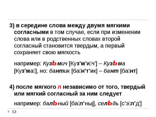3) в середине слова между двумя мягкими согласными в том случае, если при изменении слова или в родственных словах второй согласный становится твердым, а первый сохраняет свою мягкостьнапример: Кузьмич [Куз'м'ич'] – Кузьма [Куз'ма], но: бантик [бан'…