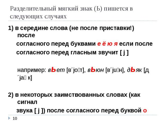 Разделительный мягкий знак (Ь) пишется в следующих случаях 1) в середине слова (не после приставки!) после согласного перед буквами е ё ю я если после согласного перед гласным звучит [ j ]например: вьет [в´joт], вьюн [в´juн], дьяк [д´jaк]2) в некото…