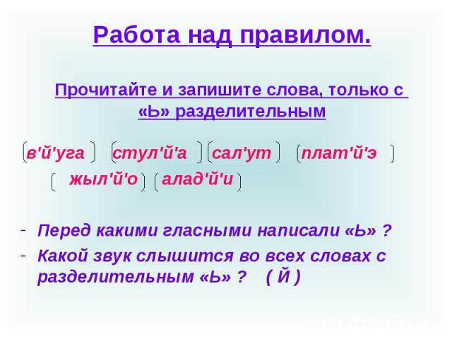 Работа над правилом.Прочитайте и запишите слова, только с «Ь» разделительным в'й'уга стул'й'а сал'ут плат'й'э жыл'й'о алад'й'иПеред какими гласными написали «Ь» ?Какой звук слышится во всех словах с разделительным «Ь» ? ( Й )