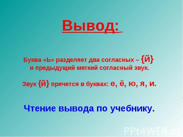 Вывод: Буква «Ь» разделяет два согласных – {й} и предыдущий мягкий согласный звук.Звук {й} прячется в буквах: е, ё, ю, я, и.Чтение вывода по учебнику.