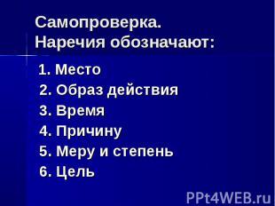 Самопроверка.Наречия обозначают: 1. Место 2. Образ действия 3. Время 4. Причину