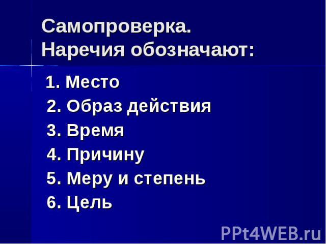 Самопроверка.Наречия обозначают: 1. Место 2. Образ действия 3. Время 4. Причину 5. Меру и степень 6. Цель