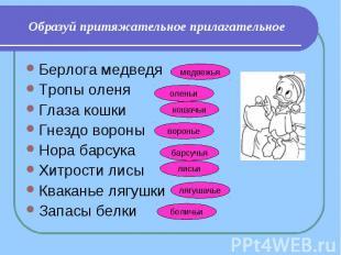 Образуй притяжательное прилагательное Берлога медведяТропы оленяГлаза кошкиГнезд
