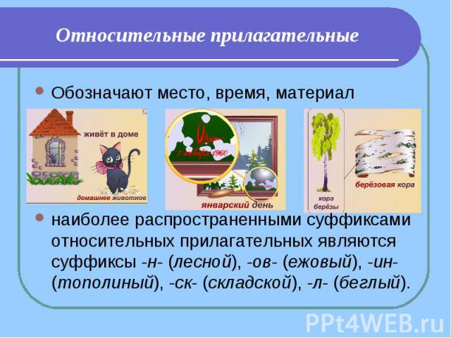 Относительные прилагательные Обозначают место, время, материалнаиболее распространенными суффиксами относительных прилагательных являются суффиксы -н- (лесной), -ов- (ежовый), -ин- (тополиный), -ск- (складской), -л- (беглый).