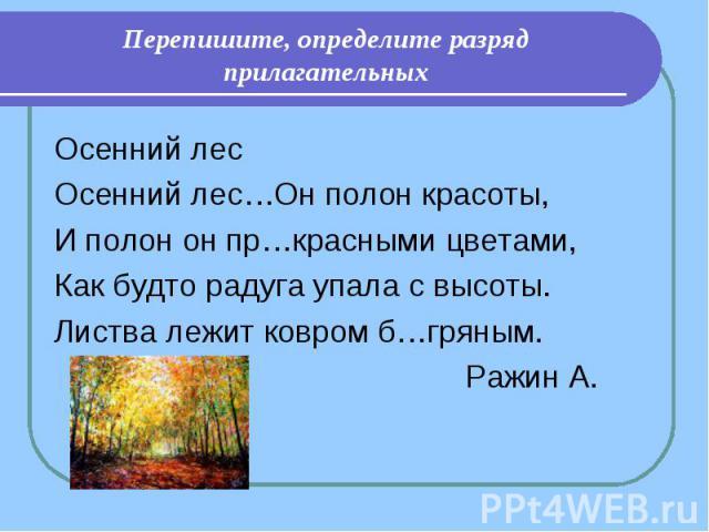 Перепишите, определите разряд прилагательных Осенний лесОсенний лес…Он полон красоты,И полон он пр…красными цветами,Как будто радуга упала с высоты.Листва лежит ковром б…гряным. Ражин А.