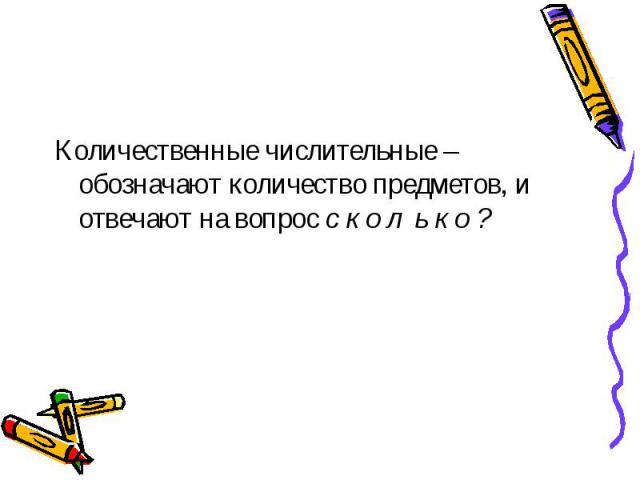 Количественные числительные – обозначают количество предметов, и отвечают на вопрос с к о л ь к о ?