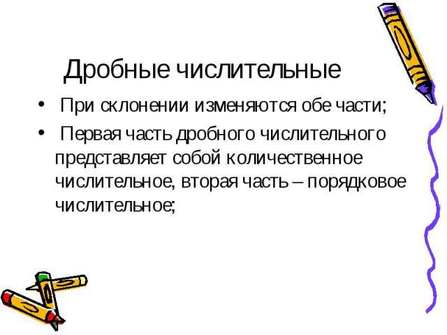 Дробные числительные При склонении изменяются обе части; Первая часть дробного числительного представляет собой количественное числительное, вторая часть – порядковое числительное;