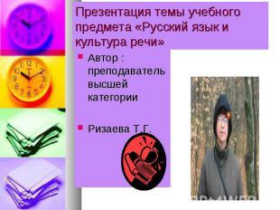 Презентация темы учебного предмета «Русский язык и культура речи» Автор : препод