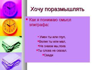 Хочу поразмышлять Как я понимаю смысл эпиграфа: Умен ты или глуп,Велик ты или ма