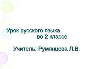 Урок русского языка во 2 классеУчитель: Румянцева Л.В.