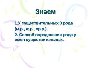 Знаем 1.У существительных 3 рода(м.р., ж.р., ср.р.).2. Способ определения рода у