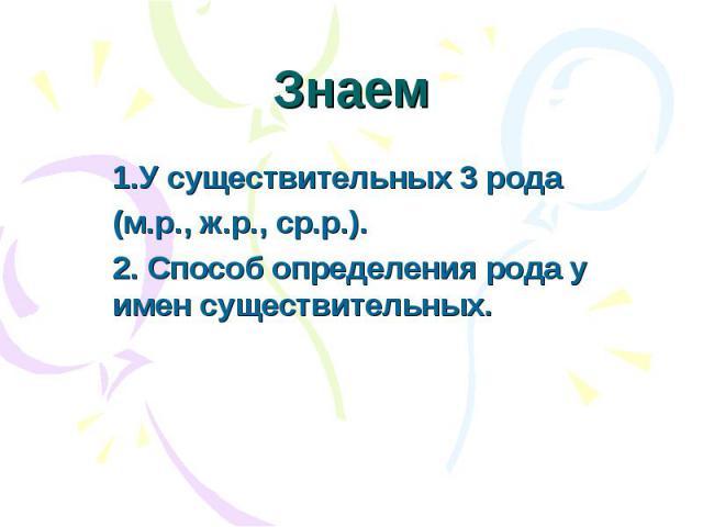 Знаем 1.У существительных 3 рода(м.р., ж.р., ср.р.).2. Способ определения рода у имен существительных.