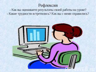Рефлексия- Как вы оцениваете результаты своей работы на уроке?- Какие трудности