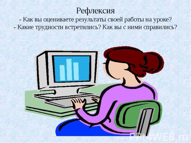 Рефлексия- Как вы оцениваете результаты своей работы на уроке?- Какие трудности встретились? Как вы с ними справились?