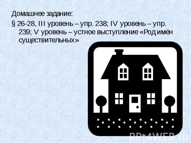 Домашнее задание:§ 26-28, III уровень – упр. 238; IV уровень – упр. 239; V уровень – устное выступление «Род имён существительных»