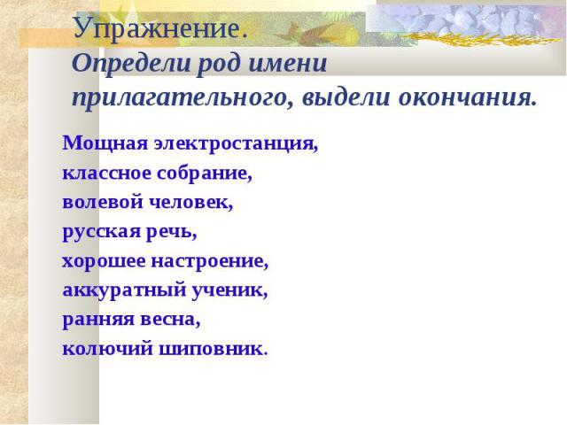 Упражнение.Определи род имени прилагательного, выдели окончания. Мощная электростанция, классное собрание,волевой человек, русская речь, хорошее настроение, аккуратный ученик,ранняя весна, колючий шиповник.