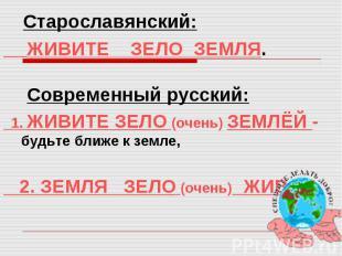 Старославянский: ЖИВИТЕ ЗЕЛО ЗЕМЛЯ. Современный русский: 1. ЖИВИТЕ ЗЕЛО (очень)